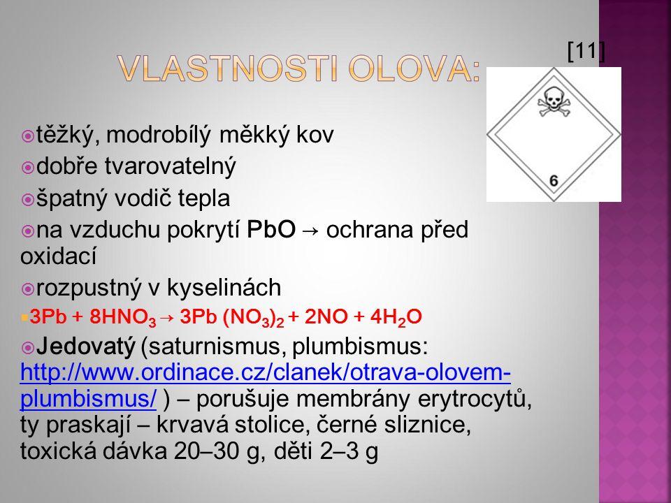  těžký, modrobílý měkký kov  dobře tvarovatelný  špatný vodič tepla  na vzduchu pokrytí PbO → ochrana před oxidací  rozpustný v kyselinách  3Pb + 8HNO 3 → 3Pb (NO 3 ) 2 + 2NO + 4H 2 O  Jedovatý (saturnismus, plumbismus: http://www.ordinace.cz/clanek/otrava-olovem- plumbismus/ ) – porušuje membrány erytrocytů, ty praskají – krvavá stolice, černé sliznice, toxická dávka 20–30 g, děti 2–3 g http://www.ordinace.cz/clanek/otrava-olovem- plumbismus/ [11]