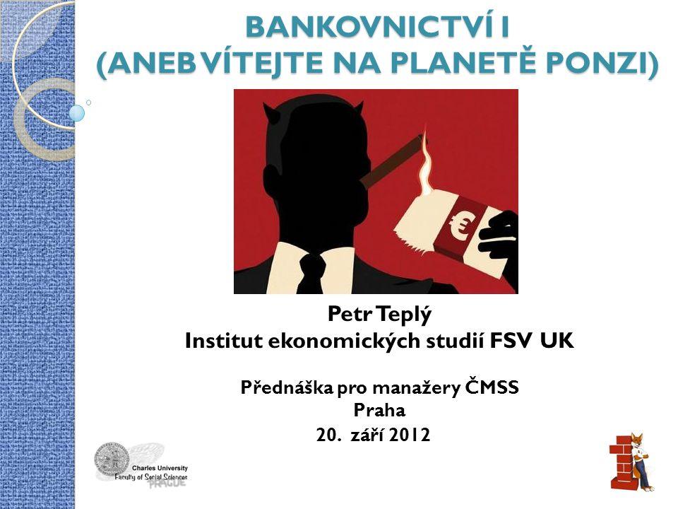 BANKOVNICTVÍ I (ANEB VÍTEJTE NA PLANETĚ PONZI) Petr Teplý Institut ekonomických studií FSV UK Přednáška pro manažery ČMSS Praha 20.