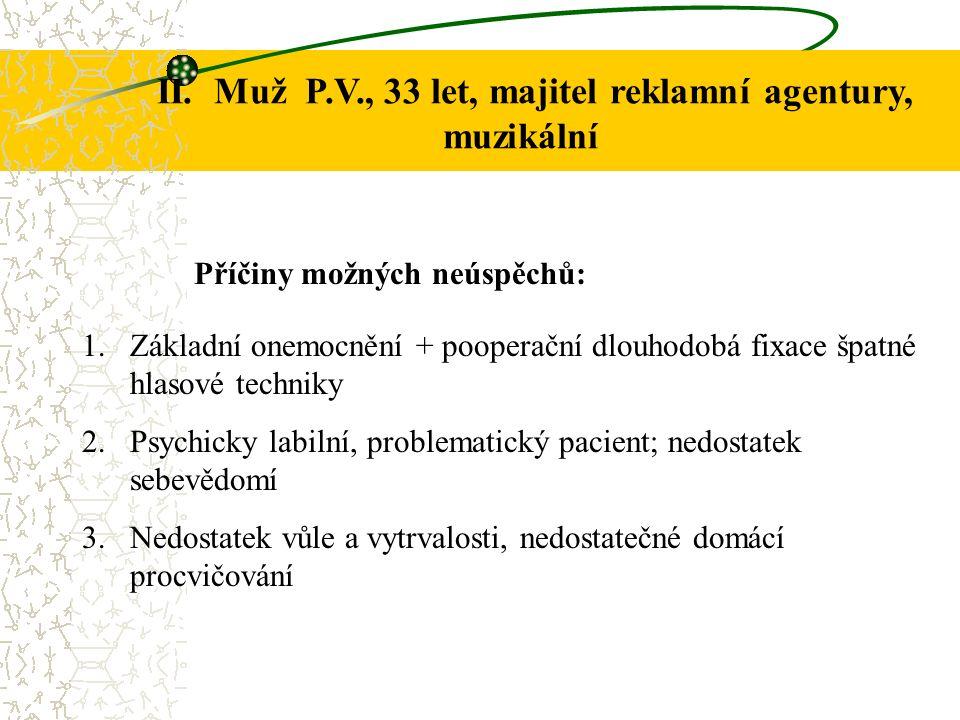 Dg.: Hyperkinetická dysfonie, Počínající nerovnosti na obou hlasivkách Skoliosa páteře Hodnocení hlasu: hlas drsný, hrubý, tlačený; tvrdé hlasové začátky; nízká hlasová poloha – f, svrchní typ dýchání Délka rhb: III/2004 – VI/2004 Počet sezení: 12 Individuální (domácí) procvičování: 4x týdně (večer) VIII.