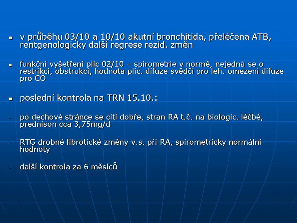 v průběhu 03/10 a 10/10 akutní bronchitida, přeléčena ATB, rentgenologicky další regrese rezid.