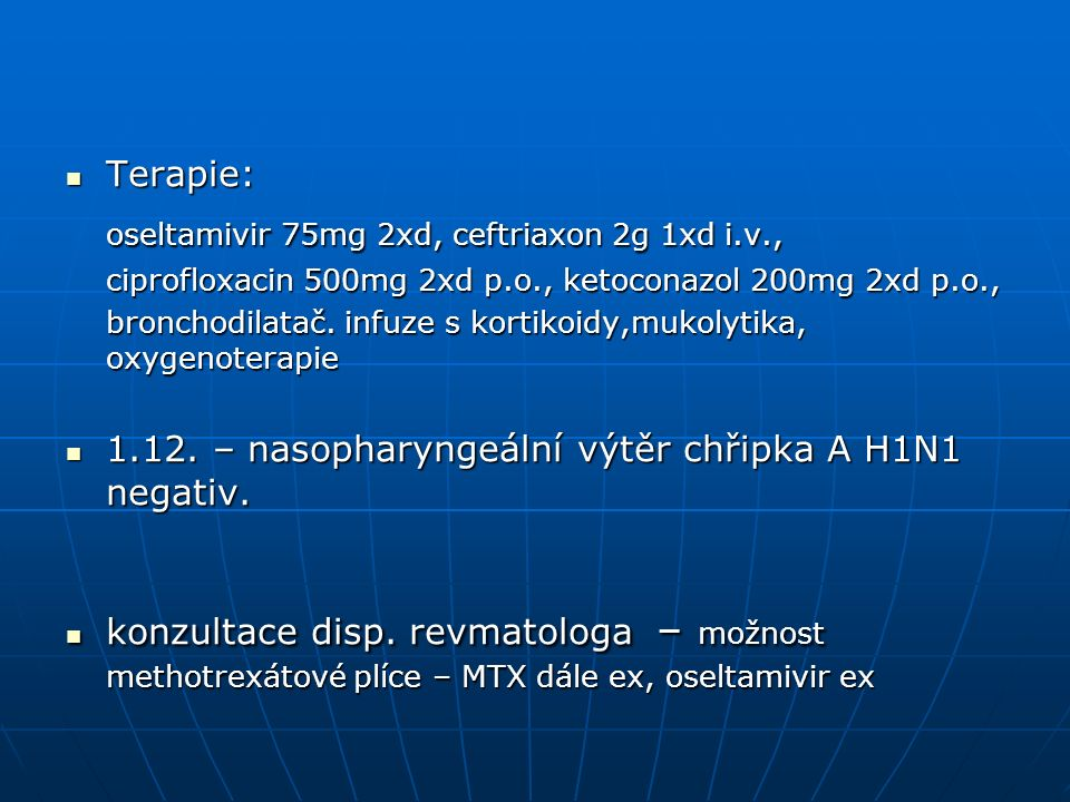 Terapie: Terapie: oseltamivir 75mg 2xd, ceftriaxon 2g 1xd i.v., ciprofloxacin 500mg 2xd p.o., ketoconazol 200mg 2xd p.o., bronchodilatač.