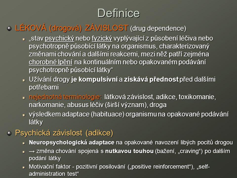 """Definice LÉKOVÁ (drogová) ZÁVISLOST (drug dependence) """"stav psychický nebo fyzický vyplývající z působení léčiva nebo psychotropně působící látky na organismus, charakterizovaný změnami chování a dalšími reakcemi, mezi něž patří zejména chorobné lpění na kontinuálním nebo opakovaném podávání psychotropně působící látky """"stav psychický nebo fyzický vyplývající z působení léčiva nebo psychotropně působící látky na organismus, charakterizovaný změnami chování a dalšími reakcemi, mezi něž patří zejména chorobné lpění na kontinuálním nebo opakovaném podávání psychotropně působící látky Užívání drogy je kompulsivní a získává přednost před dalšími potřebami Užívání drogy je kompulsivní a získává přednost před dalšími potřebami nejednotná terminologie: látková závislost, adikce, toxikomanie, narkomanie, abusus léčiv (širší význam), droga nejednotná terminologie: látková závislost, adikce, toxikomanie, narkomanie, abusus léčiv (širší význam), droga výsledkem adaptace (habituace) organismu na opakované podávání látky výsledkem adaptace (habituace) organismu na opakované podávání látky Psychická závislost (adikce) Neuropsychologická adaptace na opakované navození libých pocitů drogou Neuropsychologická adaptace na opakované navození libých pocitů drogou → změna chování spojená s nutkavou touhou (bažení, """"craving ) po dalším podání látky → změna chování spojená s nutkavou touhou (bažení, """"craving ) po dalším podání látky Motivační faktor - pozitivní posilování (""""positive reinforcement ), """"self- administration test Motivační faktor - pozitivní posilování (""""positive reinforcement ), """"self- administration test"""