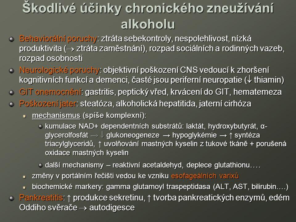 Škodlivé účinky chronického zneužívání alkoholu Behaviorální poruchy: ztráta sebekontroly, nespolehlivost, nízká produktivita (  ztráta zaměstnání), rozpad sociálních a rodinných vazeb, rozpad osobnosti Neurologické poruchy: objektivní poškození CNS vedoucí k zhoršení kognitivních funkcí a demenci, časté jsou periferní neuropatie (  thiamin) GIT onemocnění: gastritis, peptický vřed, krvácení do GIT, hematemeza Poškození jater: steatóza, alkoholická hepatitida, jaterní cirhóza mechanismus (spíše komplexní): mechanismus (spíše komplexní): kumulace NAD+ dependentních substrátů: laktát, hydroxybutyrát, α- glycerolfosfát   glukoneogeneze → hypoglykémie → ↑ syntéza triacylglyceridů, ↑ uvolňování mastných kyselin z tukové tkáně + porušená oxidace mastných kyselin další mechanismy – reaktivní acetaldehyd, deplece glutathionu ….