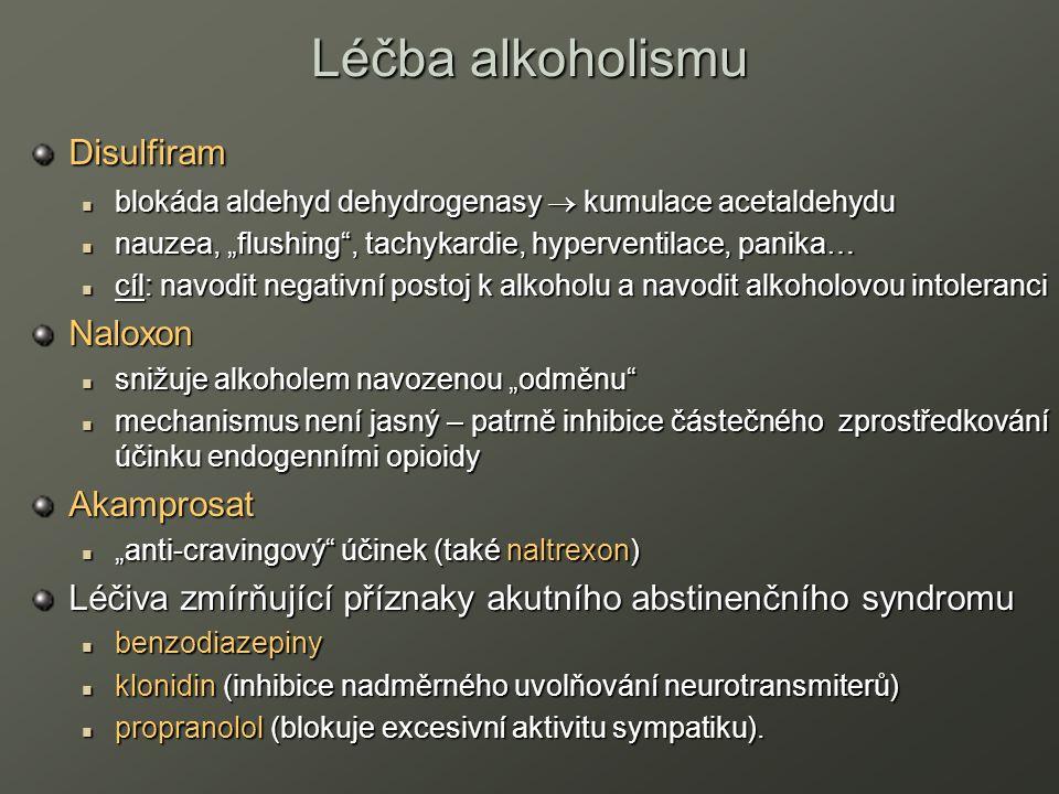 """Léčba alkoholismu Disulfiram blokáda aldehyd dehydrogenasy  kumulace acetaldehydu blokáda aldehyd dehydrogenasy  kumulace acetaldehydu nauzea, """"flushing , tachykardie, hyperventilace, panika… nauzea, """"flushing , tachykardie, hyperventilace, panika… cíl: navodit negativní postoj k alkoholu a navodit alkoholovou intoleranci cíl: navodit negativní postoj k alkoholu a navodit alkoholovou intoleranciNaloxon snižuje alkoholem navozenou """"odměnu snižuje alkoholem navozenou """"odměnu mechanismus není jasný – patrně inhibice částečného zprostředkování účinku endogenními opioidy mechanismus není jasný – patrně inhibice částečného zprostředkování účinku endogenními opioidy Akamprosat """"anti-cravingový účinek (také naltrexon) """"anti-cravingový účinek (také naltrexon) Léčiva zmírňující příznaky akutního abstinenčního syndromu benzodiazepiny benzodiazepiny klonidin (inhibice nadměrného uvolňování neurotransmiterů) klonidin (inhibice nadměrného uvolňování neurotransmiterů) propranolol (blokuje excesivní aktivitu sympatiku)."""