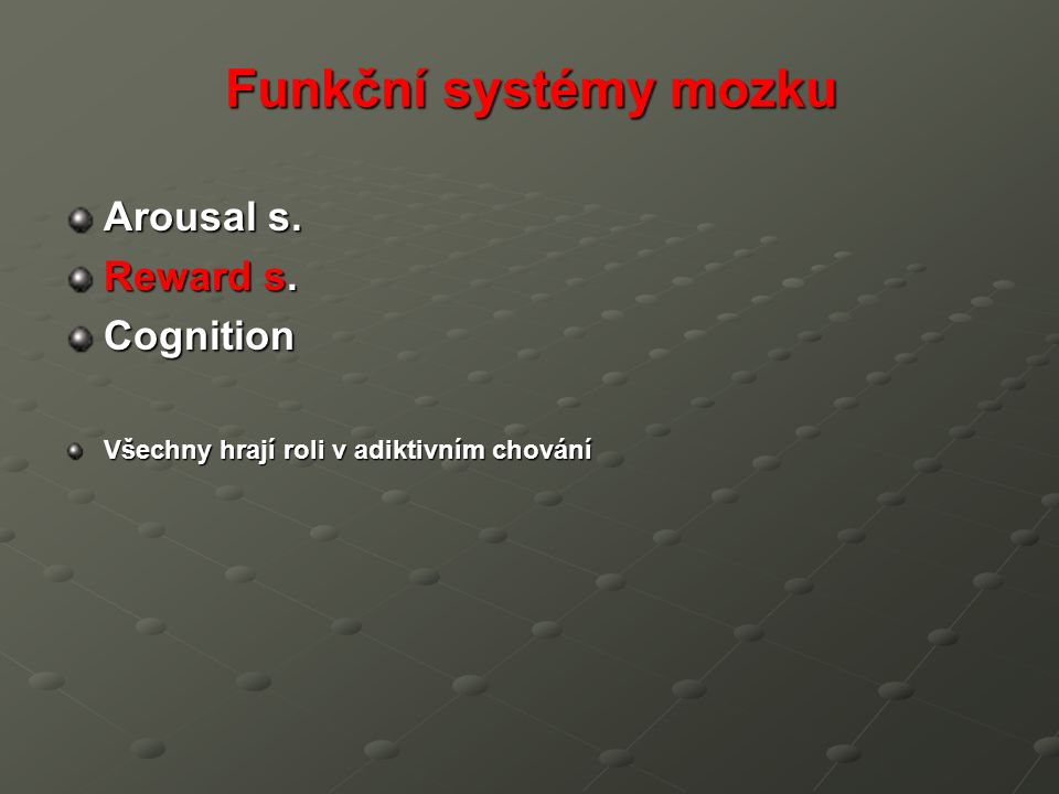 Funkční systémy mozku Arousal s. Reward s. Cognition Všechny hrají roli v adiktivním chování