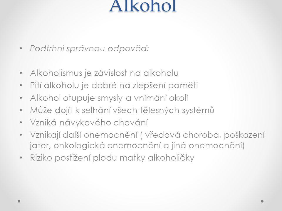 Alkohol Podtrhni správnou odpověď: Alkoholismus je závislost na alkoholu Pití alkoholu je dobré na zlepšení paměti Alkohol otupuje smysly a vnímání okolí Může dojít k selhání všech tělesných systémů Vzniká návykového chování Vznikají další onemocnění ( vředová choroba, poškození jater, onkologická onemocnění a jiná onemocnění) Riziko postižení plodu matky alkoholičky