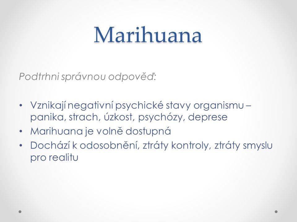 Marihuana Podtrhni správnou odpověď: Vznikají negativní psychické stavy organismu – panika, strach, úzkost, psychózy, deprese Marihuana je volně dostupná Dochází k odosobnění, ztráty kontroly, ztráty smyslu pro realitu