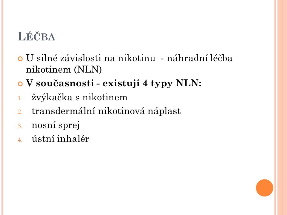 L ÉČBA U silné závislosti na nikotinu - náhradní léčba nikotinem (NLN) V současnosti - existují 4 typy NLN: 1. žvýkačka s nikotinem 2. transdermální n