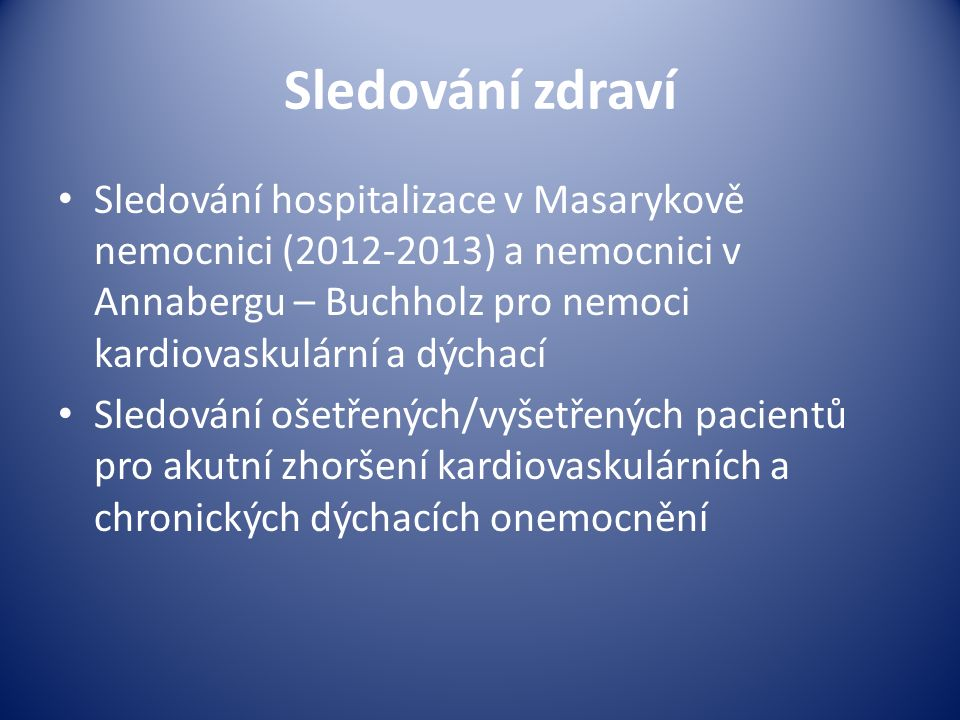 Sledování zdraví Sledování hospitalizace v Masarykově nemocnici (2012-2013) a nemocnici v Annabergu – Buchholz pro nemoci kardiovaskulární a dýchací Sledování ošetřených/vyšetřených pacientů pro akutní zhoršení kardiovaskulárních a chronických dýchacích onemocnění