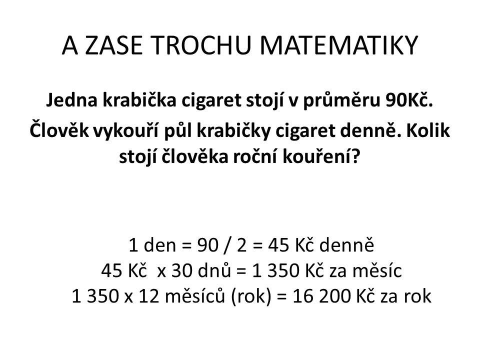 A ZASE TROCHU MATEMATIKY Jedna krabička cigaret stojí v průměru 90Kč. Člověk vykouří půl krabičky cigaret denně. Kolik stojí člověka roční kouření? 1