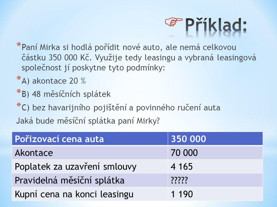 * Paní Mirka si hodlá pořídit nové auto, ale nemá celkovou částku 350 000 Kč. Využije tedy leasingu a vybraná leasingová společnost jí poskytne tyto p