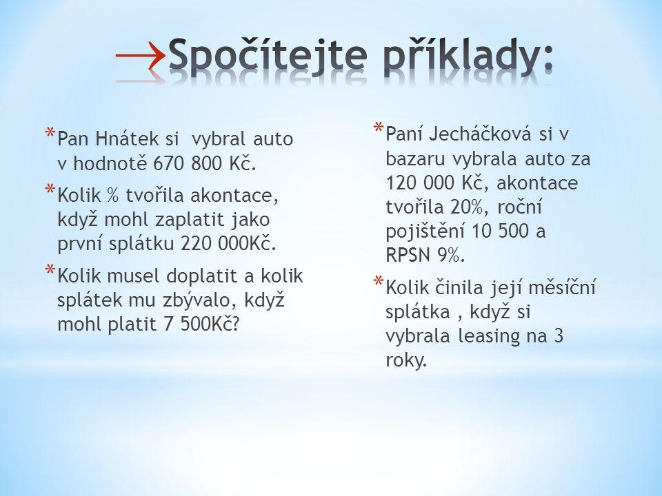 * Pan Hnátek si vybral auto v hodnotě 670 800 Kč. * Kolik % tvořila akontace, když mohl zaplatit jako první splátku 220 000Kč. * Kolik musel doplatit