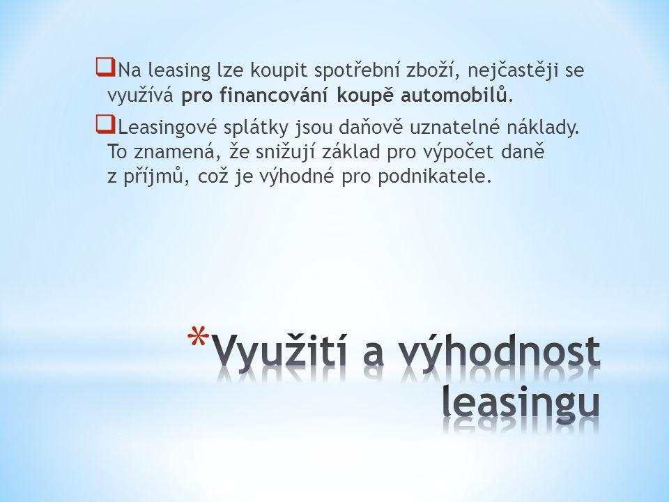  Na leasing lze koupit spotřební zboží, nejčastěji se využívá pro financování koupě automobilů.  Leasingové splátky jsou daňově uznatelné náklady. T
