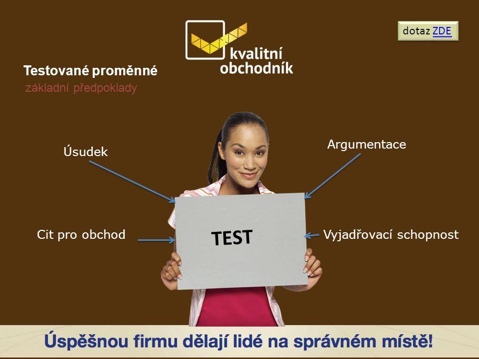Testované proměnné dotaz ZDEZDE dotaz ZDEZDE Úsudek Cit pro obchod Argumentace Vyjadřovací schopnost TEST základní předpoklady