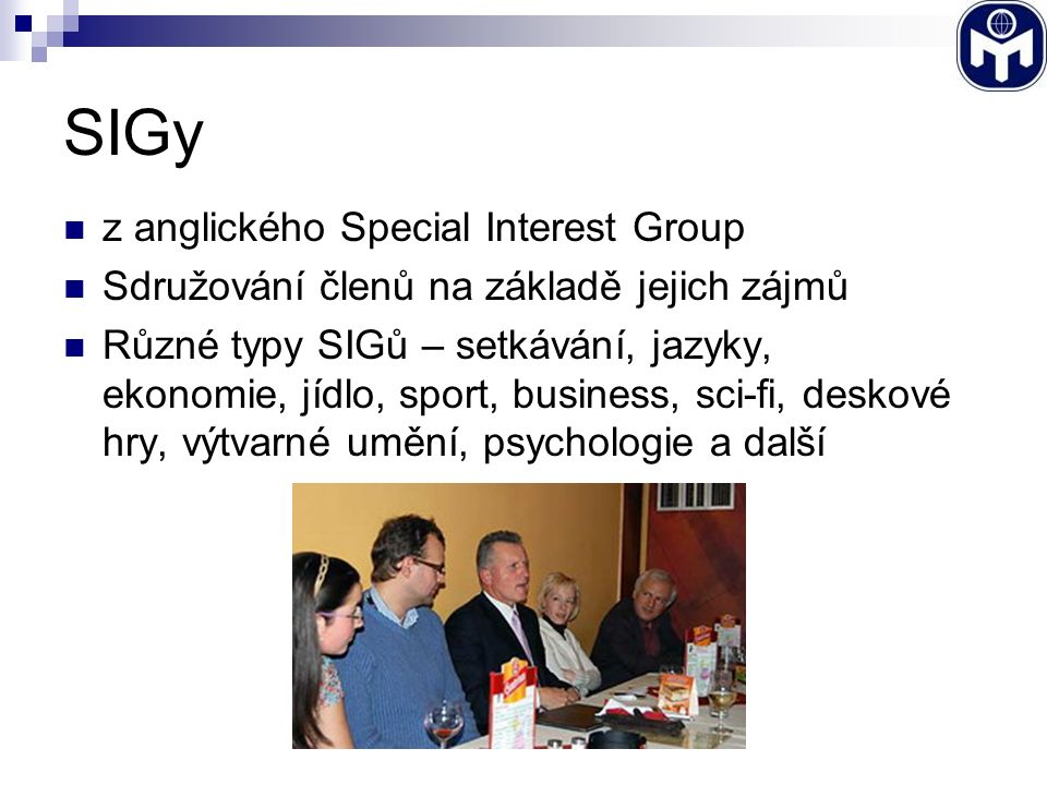 SIGy z anglického Special Interest Group Sdružování členů na základě jejich zájmů Různé typy SIGů – setkávání, jazyky, ekonomie, jídlo, sport, business, sci-fi, deskové hry, výtvarné umění, psychologie a další