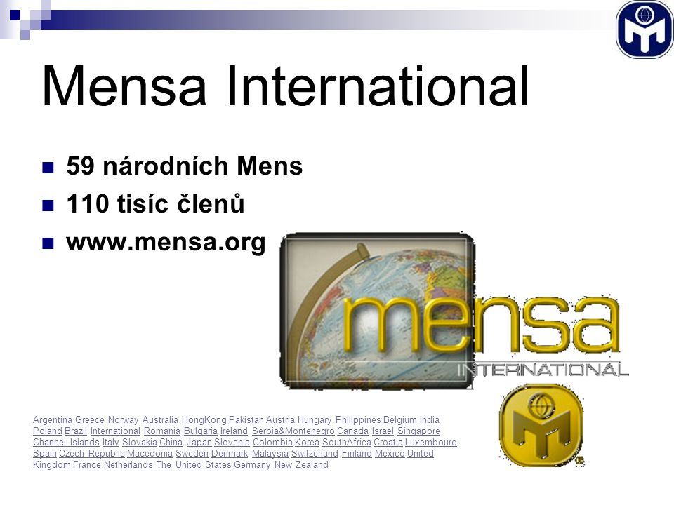 Mensa International 59 národních Mens 110 tisíc členů www.mensa.org ArgentinaArgentina Greece Norway Australia HongKong Pakistan Austria Hungary Philippines Belgium India Poland Brazil International Romania Bulgaria Ireland Serbia&Montenegro Canada Israel Singapore Channel Islands Italy Slovakia China Japan Slovenia Colombia Korea SouthAfrica Croatia Luxembourg Spain Czech Republic Macedonia Sweden Denmark Malaysia Switzerland Finland Mexico United Kingdom France Netherlands The United States Germany New ZealandGreeceNorwayAustraliaHongKongPakistanAustriaHungaryPhilippinesBelgiumIndia PolandBrazilInternationalRomaniaBulgariaIrelandSerbia&MontenegroCanadaIsraelSingapore Channel IslandsItalySlovakiaChinaJapanSloveniaColombiaKoreaSouthAfricaCroatiaLuxembourg SpainCzech RepublicMacedoniaSwedenDenmarkMalaysiaSwitzerlandFinlandMexicoUnited KingdomFranceNetherlands TheUnited StatesGermanyNew Zealand
