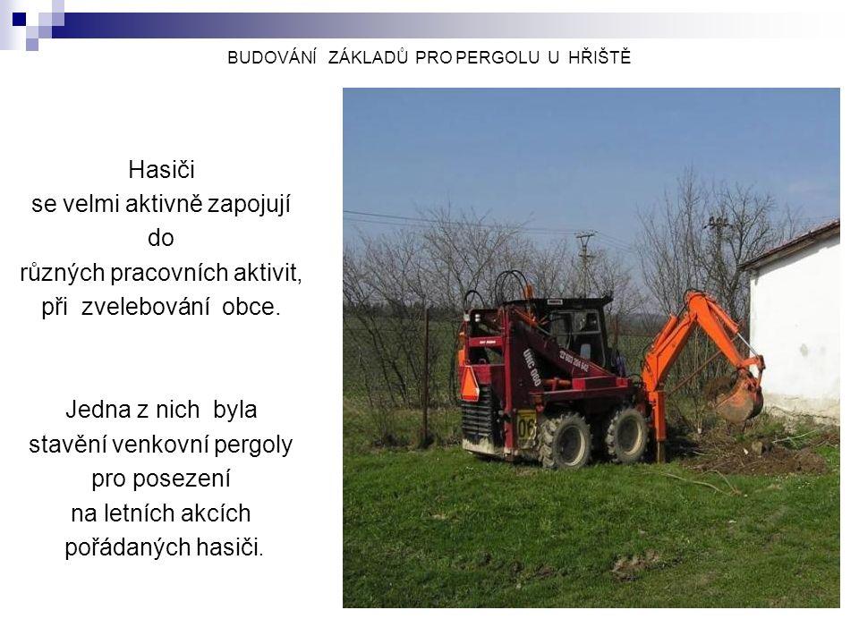 BUDOVÁNÍ ZÁKLADŮ PRO PERGOLU U HŘIŠTĚ Hasiči se velmi aktivně zapojují do různých pracovních aktivit, při zvelebování obce.