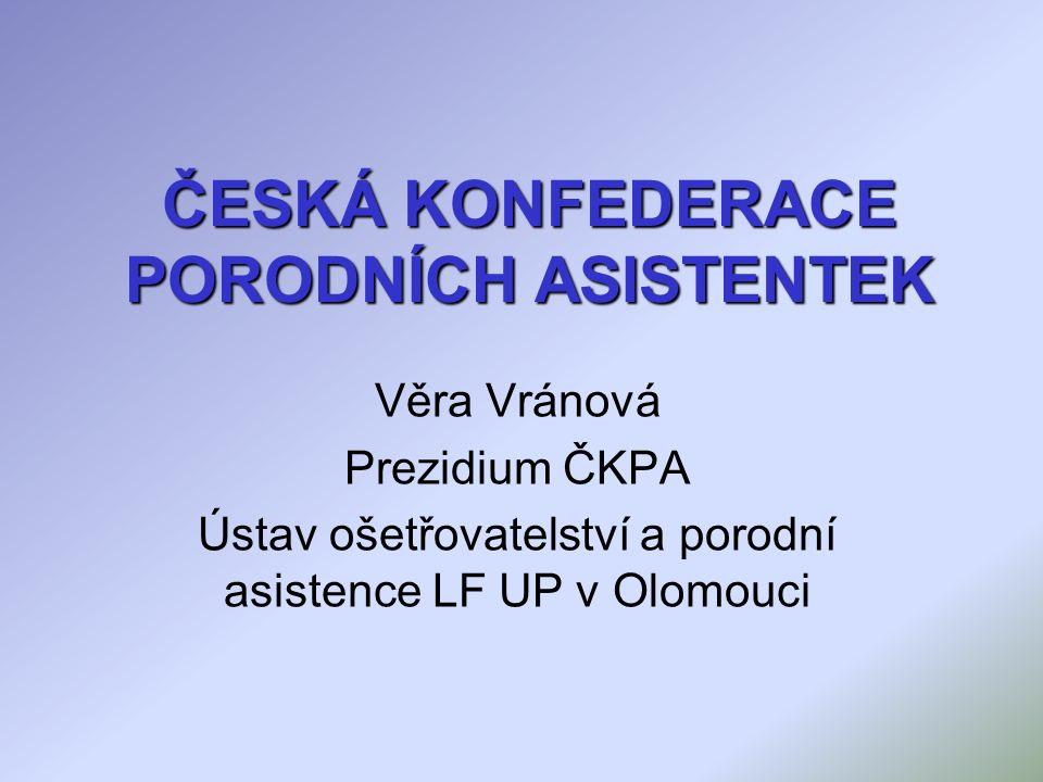 ČESKÁ KONFEDERACE PORODNÍCH ASISTENTEK Věra Vránová Prezidium ČKPA Ústav ošetřovatelství a porodní asistence LF UP v Olomouci