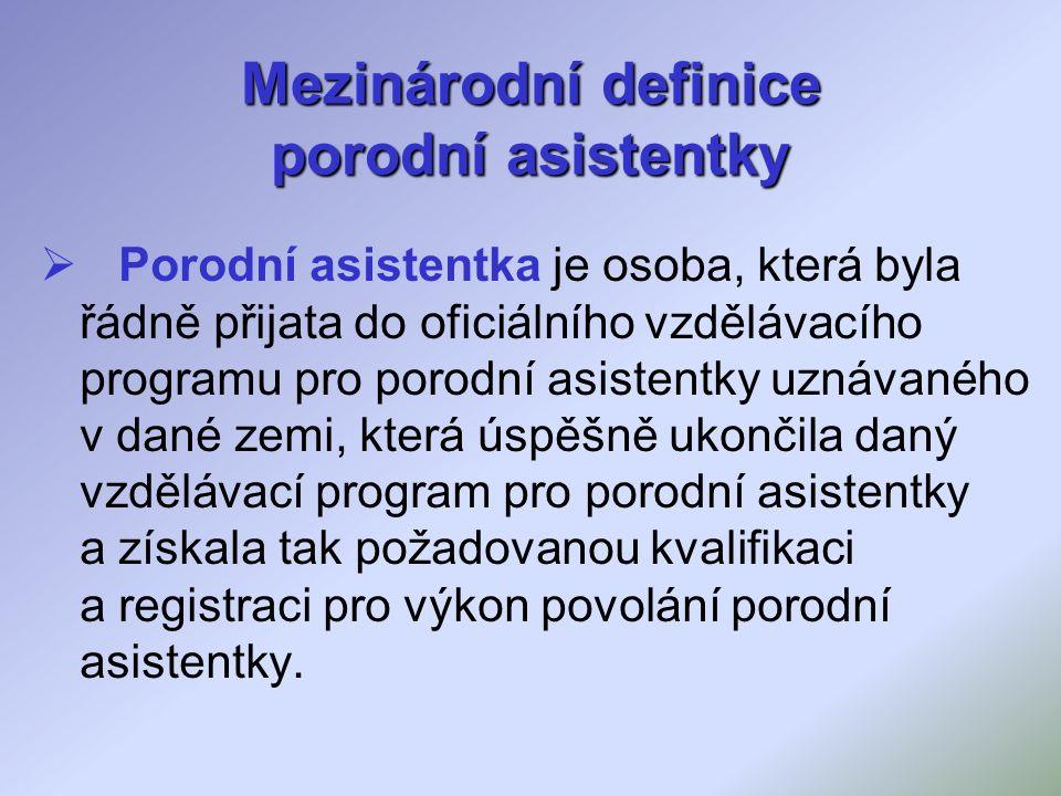Mezinárodní definice porodní asistentky  Porodní asistentka je osoba, která byla řádně přijata do oficiálního vzdělávacího programu pro porodní asistentky uznávaného v dané zemi, která úspěšně ukončila daný vzdělávací program pro porodní asistentky a získala tak požadovanou kvalifikaci a registraci pro výkon povolání porodní asistentky.