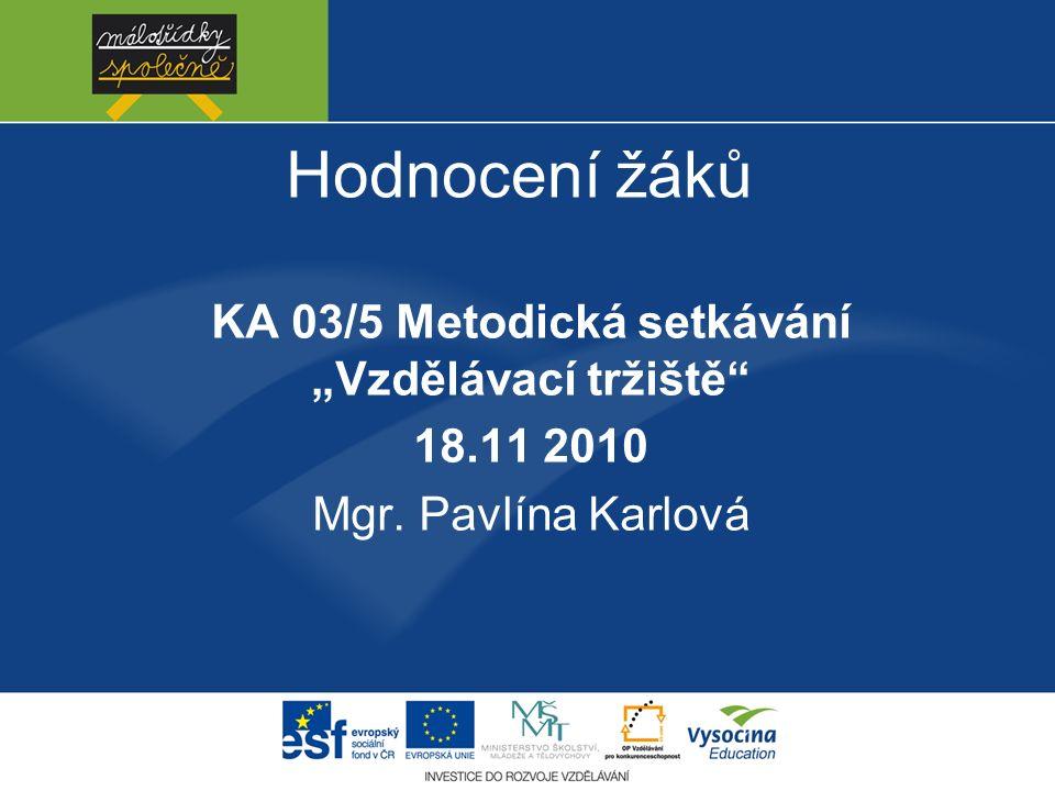 """Hodnocení žáků KA 03/5 Metodická setkávání """"Vzdělávací tržiště 18.11 2010 Mgr. Pavlína Karlová"""
