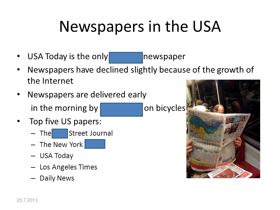 Newspapers in the USA USA Today is the only national newspaper Newspapers have declined slightly because of the growth of the Internet Newspapers are delivered early in the morning by paper boys on bicycles Top five US papers: – The Wall Street Journal – The New York Times – USA Today – Los Angeles Times – Daily News 25.7.2013