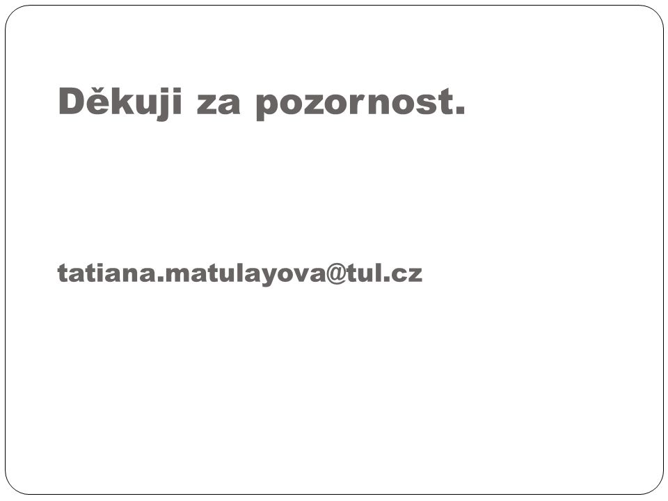 Děkuji za pozornost. tatiana.matulayova@tul.cz