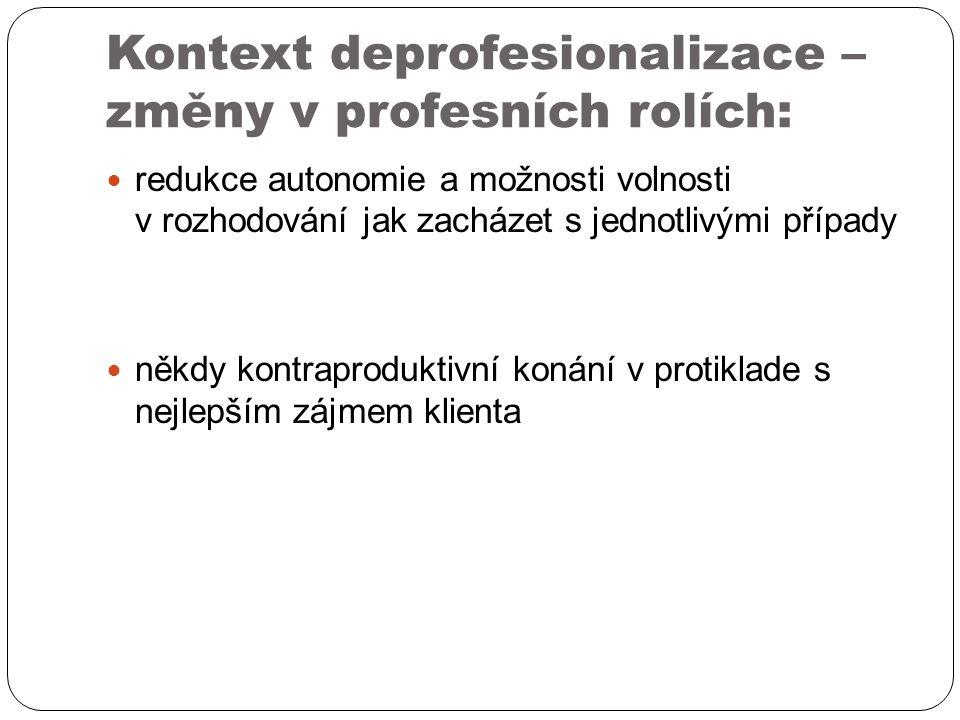 Kontext deprofesionalizace – změny v profesních rolích: redukce autonomie a možnosti volnosti v rozhodování jak zacházet s jednotlivými případy někdy kontraproduktivní konání v protiklade s nejlepším zájmem klienta
