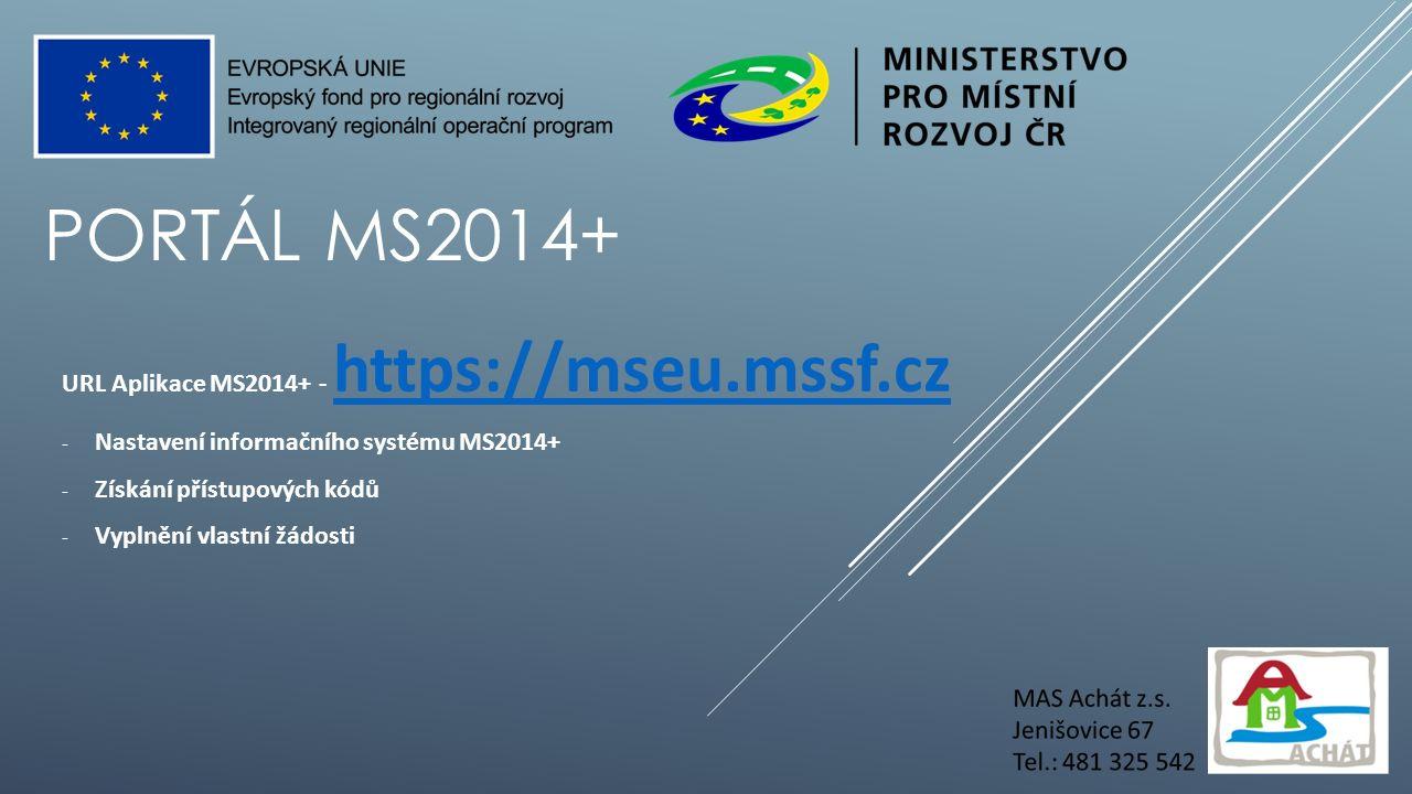 PORTÁL MS2014+ URL Aplikace MS2014+ - https://mseu.mssf.cz https://mseu.mssf.cz - Nastavení informačního systému MS2014+ - Získání přístupových kódů - Vyplnění vlastní žádosti