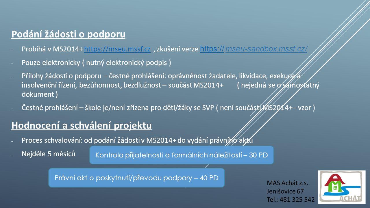Podání žádosti o podporu - Probíhá v MS2014+ https://mseu.mssf.cz, zkušení verze https:// mseu-sandbox.mssf.cz/https://mseu.mssf.cz https:// - Pouze elektronicky ( nutný elektronický podpis ) - Přílohy žádosti o podporu – čestné prohlášení: oprávněnost žadatele, likvidace, exekuce a insolvenční řízení, bezúhonnost, bezdlužnost – součást MS2014+ ( nejedná se o samostatný dokument ) - Čestné prohlášení – škole je/není zřízena pro děti/žáky se SVP ( není součástí MS2014+ - vzor ) Hodnocení a schválení projektu - Proces schvalování: od podání žádosti v MS2014+ do vydání právního aktu - Nejdéle 5 měsíců Kontrola přijatelnosti a formálních náležitostí – 30 PD Právní akt o poskytnutí/převodu podpory – 40 PD