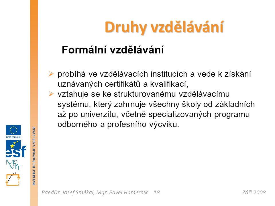 Září 2008PaedDr. Josef Smékal, Mgr. Pavel Hamerník INVESTICE DO ROZVOJE VZDĚLÁVÁNÍ 18 Druhy vzdělávání Formální vzdělávání  probíhá ve vzdělávacích i