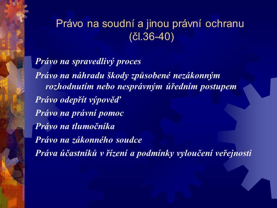 Právo na soudní a jinou právní ochranu (čl.36-40) Právo na spravedlivý proces Právo na náhradu škody způsobené nezákonným rozhodnutím nebo nesprávným úředním postupem Právo odepřít výpověď Právo na právní pomoc Právo na tlumočníka Právo na zákonného soudce Práva účastníků v řízení a podmínky vyloučení veřejnosti