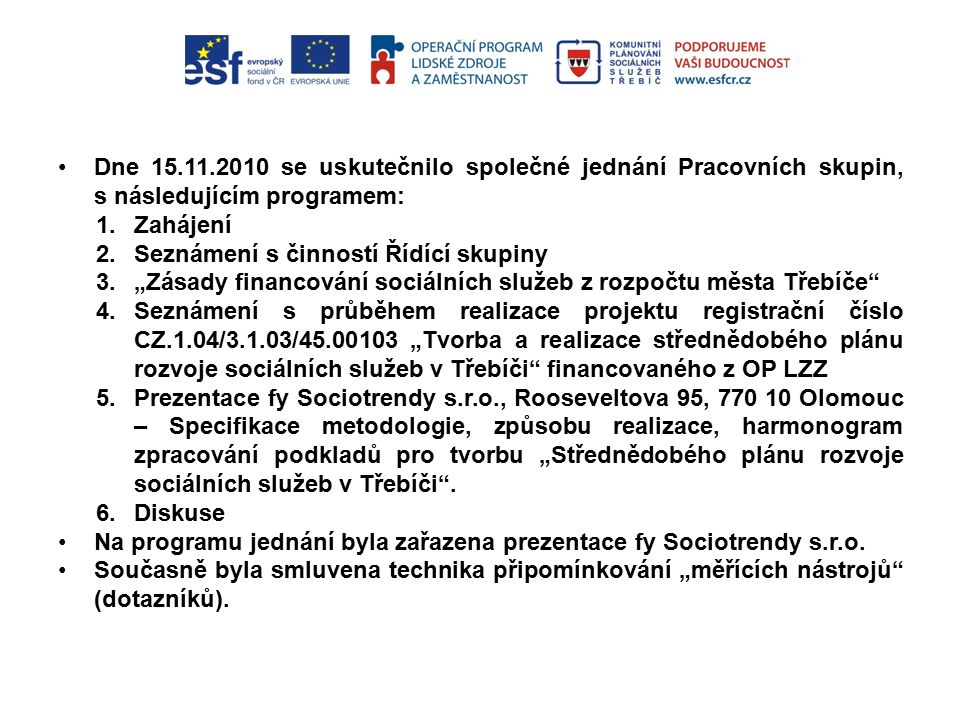 """Dne 15.11.2010 se uskutečnilo společné jednání Pracovních skupin, s následujícím programem: 1.Zahájení 2.Seznámení s činností Řídící skupiny 3.""""Zásady financování sociálních služeb z rozpočtu města Třebíče 4.Seznámení s průběhem realizace projektu registrační číslo CZ.1.04/3.1.03/45.00103 """"Tvorba a realizace střednědobého plánu rozvoje sociálních služeb v Třebíči financovaného z OP LZZ 5.Prezentace fy Sociotrendy s.r.o., Rooseveltova 95, 770 10 Olomouc – Specifikace metodologie, způsobu realizace, harmonogram zpracování podkladů pro tvorbu """"Střednědobého plánu rozvoje sociálních služeb v Třebíči ."""