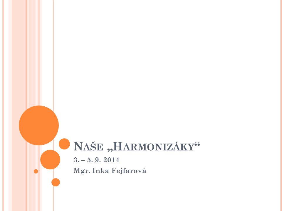 """N AŠE """"H ARMONIZÁKY 3. – 5. 9. 2014 Mgr. Inka Fejfarová"""