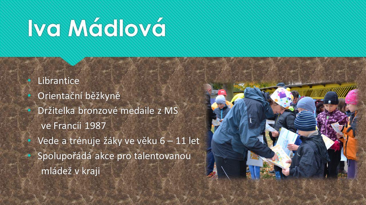 Iva Mádlová Librantice Orientační běžkyně Držitelka bronzové medaile z MS ve Francii 1987 Vede a trénuje žáky ve věku 6 – 11 let Spolupořádá akce pro talentovanou mládež v kraji Librantice Orientační běžkyně Držitelka bronzové medaile z MS ve Francii 1987 Vede a trénuje žáky ve věku 6 – 11 let Spolupořádá akce pro talentovanou mládež v kraji