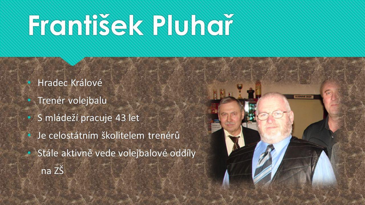 František Pluhař Hradec Králové Trenér volejbalu S mládeží pracuje 43 let Je celostátním školitelem trenérů Stále aktivně vede volejbalové oddíly na Z
