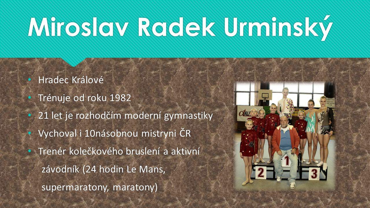 Miroslav Radek Urminský Hradec Králové Trénuje od roku 1982 21 let je rozhodčím moderní gymnastiky Vychoval i 10násobnou mistryni ČR Trenér kolečkovéh