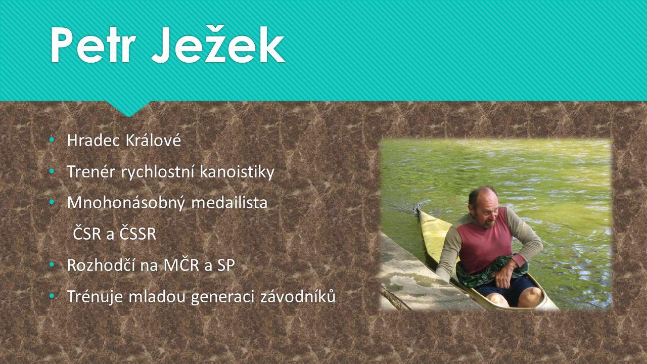 Petr Ježek Hradec Králové Trenér rychlostní kanoistiky Mnohonásobný medailista ČSR a ČSSR Rozhodčí na MČR a SP Trénuje mladou generaci závodníků Hrade