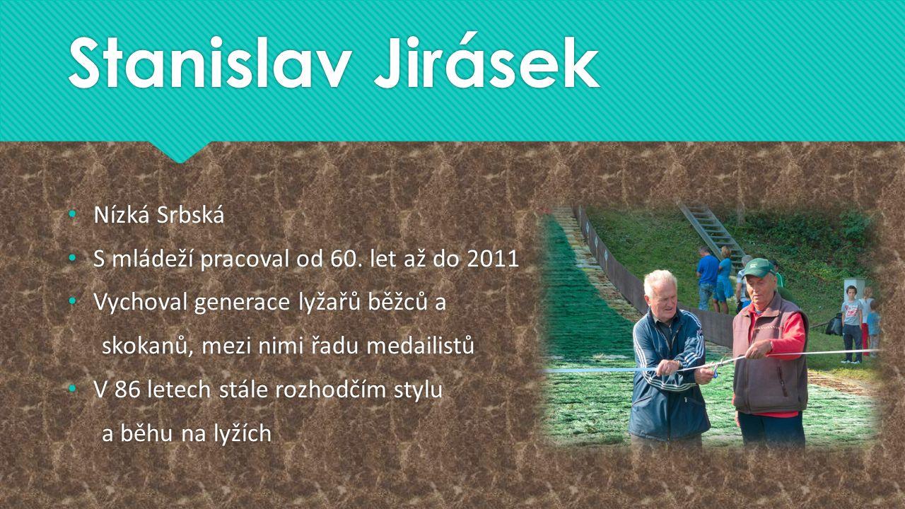 Stanislav Jirásek Nízká Srbská S mládeží pracoval od 60. let až do 2011 Vychoval generace lyžařů běžců a skokanů, mezi nimi řadu medailistů V 86 letec
