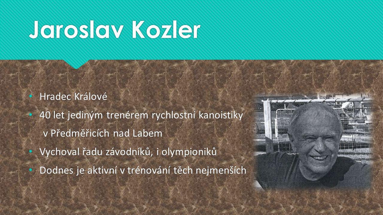 Jaroslav Kozler Hradec Králové 40 let jediným trenérem rychlostní kanoistiky v Předměřicích nad Labem Vychoval řadu závodníků, i olympioniků Dodnes je