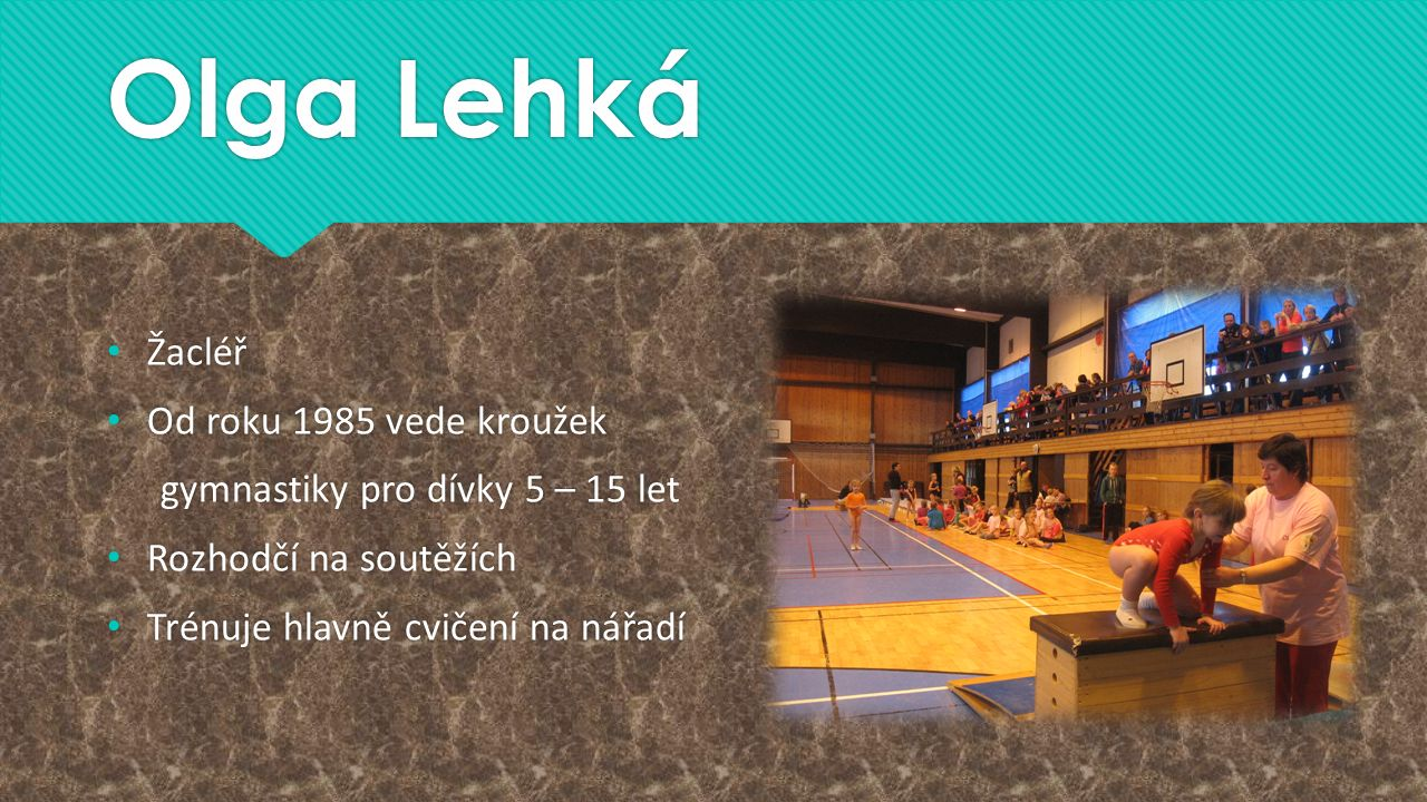 Olga Lehká Žacléř Od roku 1985 vede kroužek gymnastiky pro dívky 5 – 15 let Rozhodčí na soutěžích Trénuje hlavně cvičení na nářadí Žacléř Od roku 1985 vede kroužek gymnastiky pro dívky 5 – 15 let Rozhodčí na soutěžích Trénuje hlavně cvičení na nářadí