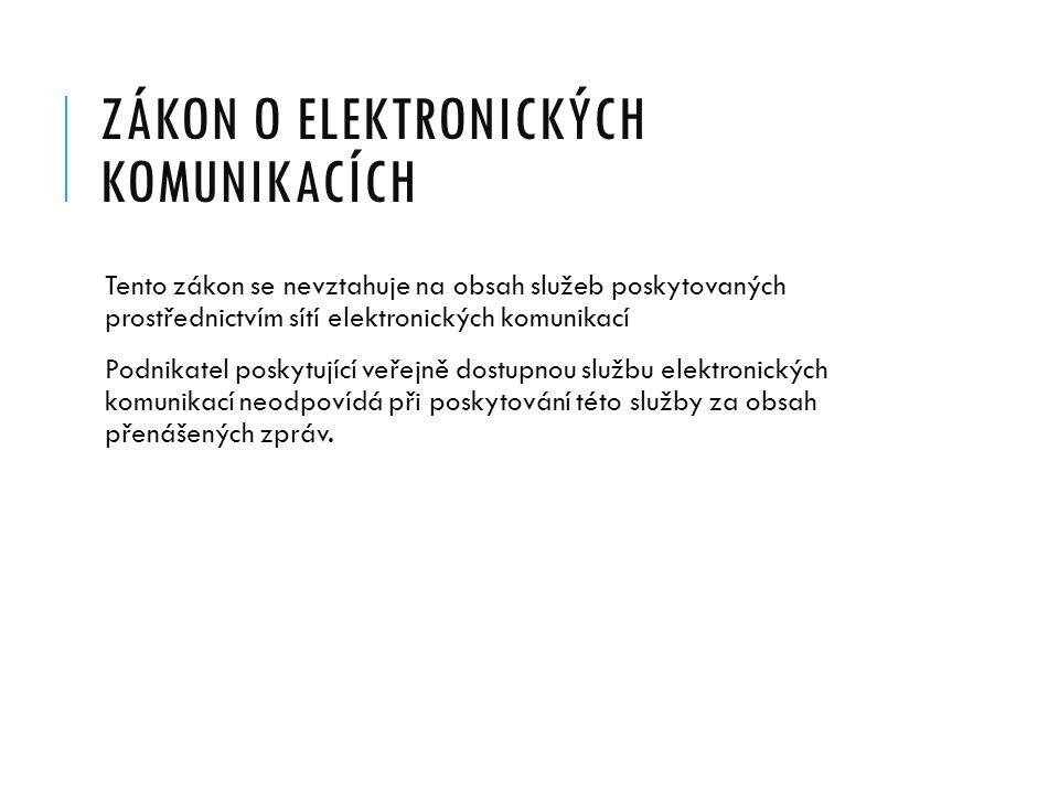 ZÁKON O ELEKTRONICKÝCH KOMUNIKACÍCH Tento zákon se nevztahuje na obsah služeb poskytovaných prostřednictvím sítí elektronických komunikací Podnikatel poskytující veřejně dostupnou službu elektronických komunikací neodpovídá při poskytování této služby za obsah přenášených zpráv.