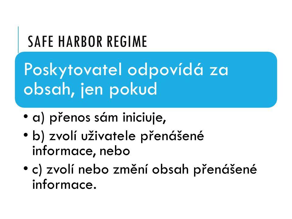 SAFE HARBOR REGIME Poskytovatel odpovídá za obsah, jen pokud a) přenos sám iniciuje, b) zvolí uživatele přenášené informace, nebo c) zvolí nebo změní obsah přenášené informace.