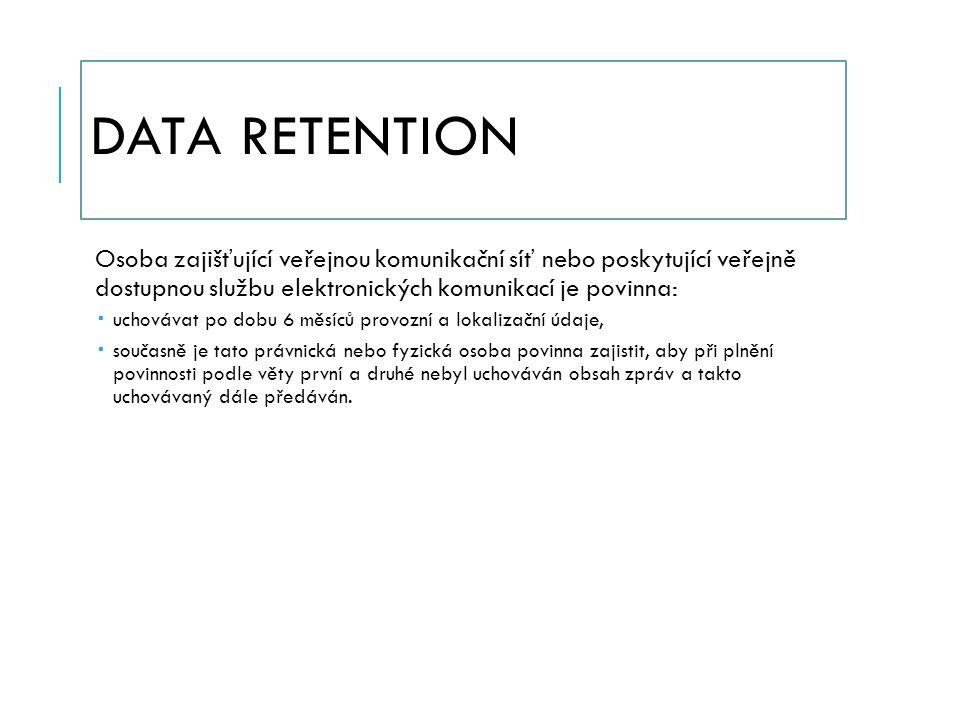 DATA RETENTION Osoba zajišťující veřejnou komunikační síť nebo poskytující veřejně dostupnou službu elektronických komunikací je povinna:  uchovávat po dobu 6 měsíců provozní a lokalizační údaje,  současně je tato právnická nebo fyzická osoba povinna zajistit, aby při plnění povinnosti podle věty první a druhé nebyl uchováván obsah zpráv a takto uchovávaný dále předáván.
