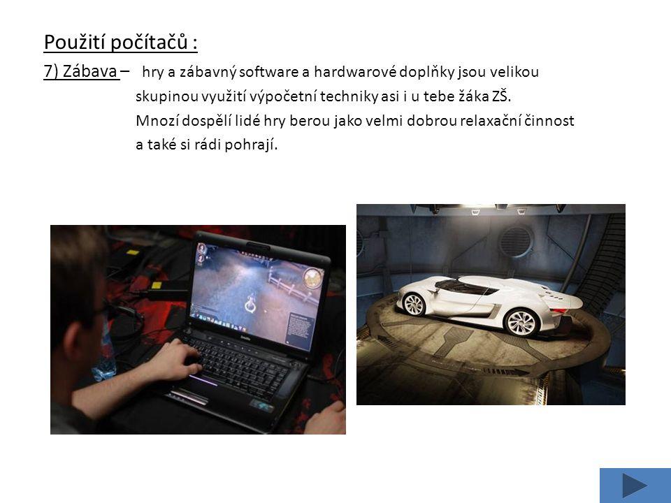 Použití počítačů : 7) Zábava – hry a zábavný software a hardwarové doplňky jsou velikou skupinou využití výpočetní techniky asi i u tebe žáka ZŠ.