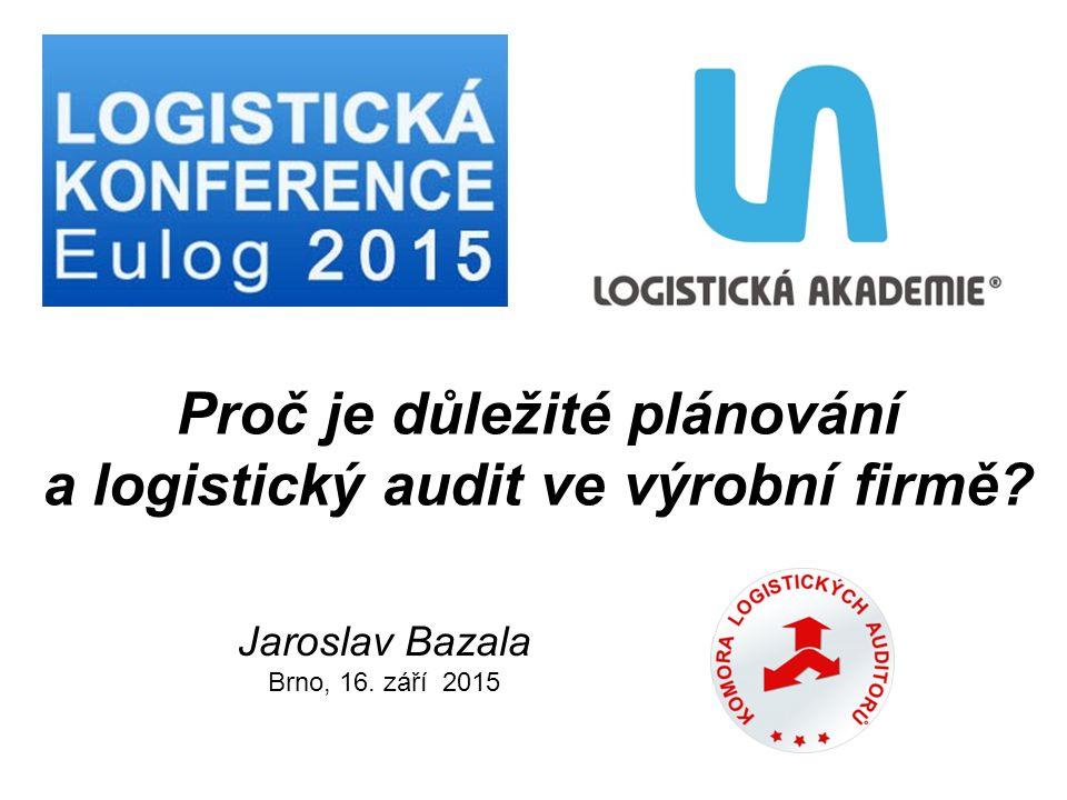 Jaroslav Bazala Brno, 16. září 2015 Proč je důležité plánování a logistický audit ve výrobní firmě?