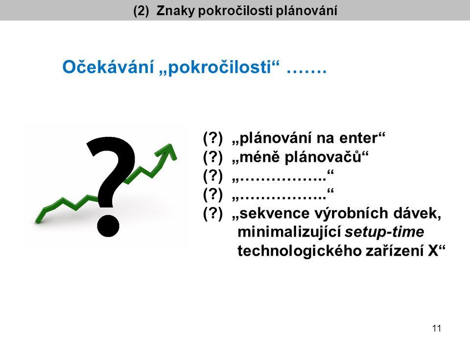 """(2) Znaky pokročilosti plánování ( ) """"plánování na enter ( ) """"méně plánovačů ( ) """"…………….. ( ) """"sekvence výrobních dávek, minimalizující setup-time technologického zařízení X Očekávání """"pokročilosti ……."""