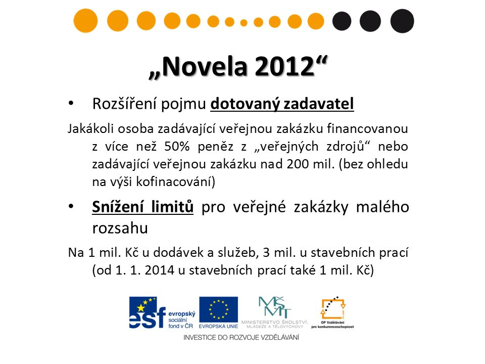 """""""Novela 2012 Rozšíření pojmu dotovaný zadavatel Jakákoli osoba zadávající veřejnou zakázku financovanou z více než 50% peněz z """"veřejných zdrojů nebo zadávající veřejnou zakázku nad 200 mil."""
