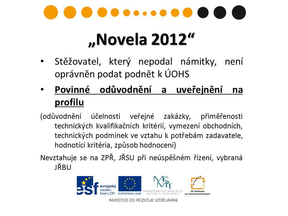 """""""Novela 2012 Stěžovatel, který nepodal námitky, není oprávněn podat podnět k ÚOHS Povinné odůvodnění a uveřejnění na profilu (odůvodnění účelnosti veřejné zakázky, přiměřenosti technických kvalifikačních kritérií, vymezení obchodních, technických podmínek ve vztahu k potřebám zadavatele, hodnotící kritéria, způsob hodnocení) Nevztahuje se na ZPŘ, JŘSU při neúspěšném řízení, vybraná JŘBU"""