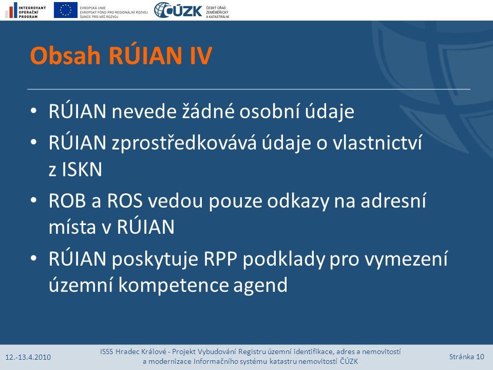 Obsah RÚIAN IV RÚIAN nevede žádné osobní údaje RÚIAN zprostředkovává údaje o vlastnictví z ISKN ROB a ROS vedou pouze odkazy na adresní místa v RÚIAN RÚIAN poskytuje RPP podklady pro vymezení územní kompetence agend 12.-13.4.2010 ISSS Hradec Králové - Projekt Vybudování Registru územní identifikace, adres a nemovitostí a modernizace Informačního systému katastru nemovitostí ČÚZK Stránka 10