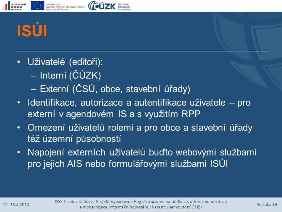 ISÚI Uživatelé (editoři): –Interní (ČÚZK) –Externí (ČSÚ, obce, stavební úřady) Identifikace, autorizace a autentifikace uživatele – pro externí v agendovém IS a s využitím RPP Omezení uživatelů rolemi a pro obce a stavební úřady též územní působností Napojení externích uživatelů buďto webovými službami pro jejich AIS nebo formulářovými službami ISÚI 12.-13.4.2010 ISSS Hradec Králové - Projekt Vybudování Registru územní identifikace, adres a nemovitostí a modernizace Informačního systému katastru nemovitostí ČÚZK Stránka 19